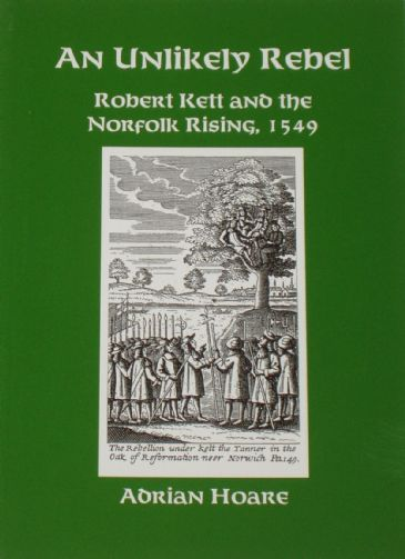An Unlikely Rebel, Robert Kett and the Norfolk Rising 1549, by Adrian Hoare